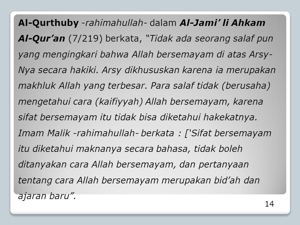 Al-Qurthuby -rahimahullah- dalam Al-Jami' li Ahkam Al-Qur'an (7/219) berkata, Tidak ada seorang salaf pun yang mengingkari bahwa Allah bersemayam di atas Arsy-Nya secara hakiki. Arsy dikhususkan karena ia merupakan makhluk Allah yang terbesar. Para salaf tidak (berusaha) mengetahui cara (kaifiyyah) Allah bersemayam, karena sifat bersemayam itu tidak bisa diketahui hakekatnya. Imam Malik -rahimahullah- berkata : ['Sifat bersemayam itu diketahui maknanya secara bahasa, tidak boleh ditanyakan cara Allah bersemayam, dan pertanyaan tentang cara Allah bersemayam merupakan bid'ah dan ajaran baru .
